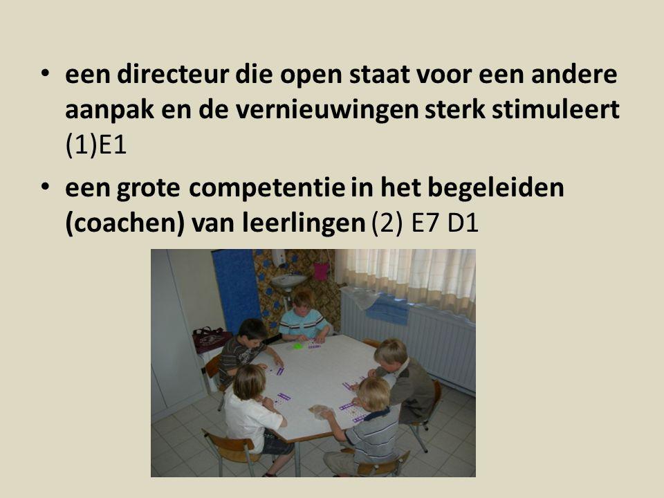 een directeur die open staat voor een andere aanpak en de vernieuwingen sterk stimuleert (1)E1 een grote competentie in het begeleiden (coachen) van leerlingen (2) E7 D1