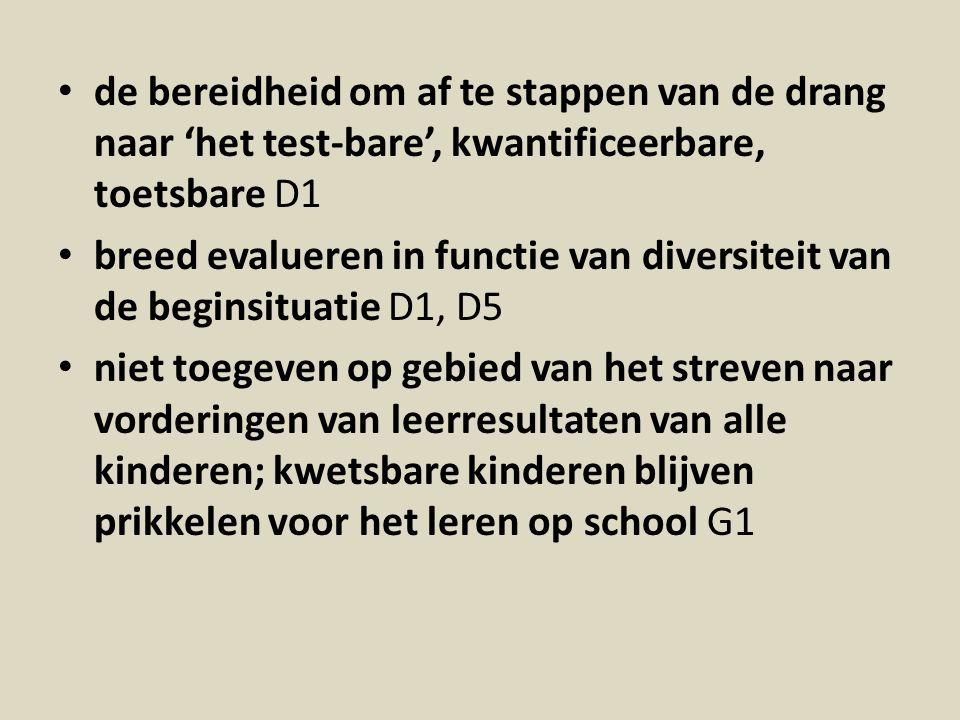 de bereidheid om af te stappen van de drang naar 'het test-bare', kwantificeerbare, toetsbare D1 breed evalueren in functie van diversiteit van de beginsituatie D1, D5 niet toegeven op gebied van het streven naar vorderingen van leerresultaten van alle kinderen; kwetsbare kinderen blijven prikkelen voor het leren op school G1