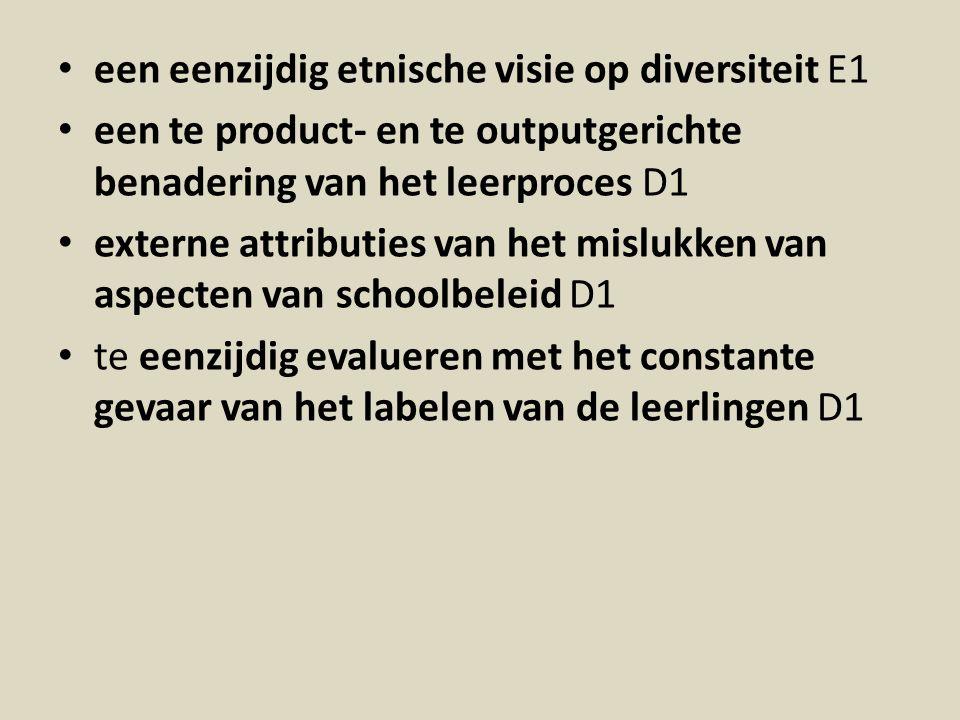 een eenzijdig etnische visie op diversiteit E1 een te product- en te outputgerichte benadering van het leerproces D1 externe attributies van het mislukken van aspecten van schoolbeleid D1 te eenzijdig evalueren met het constante gevaar van het labelen van de leerlingen D1