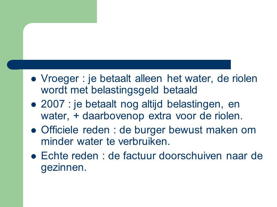 Vroeger : je betaalt alleen het water, de riolen wordt met belastingsgeld betaald 2007 : je betaalt nog altijd belastingen, en water, + daarbovenop extra voor de riolen.