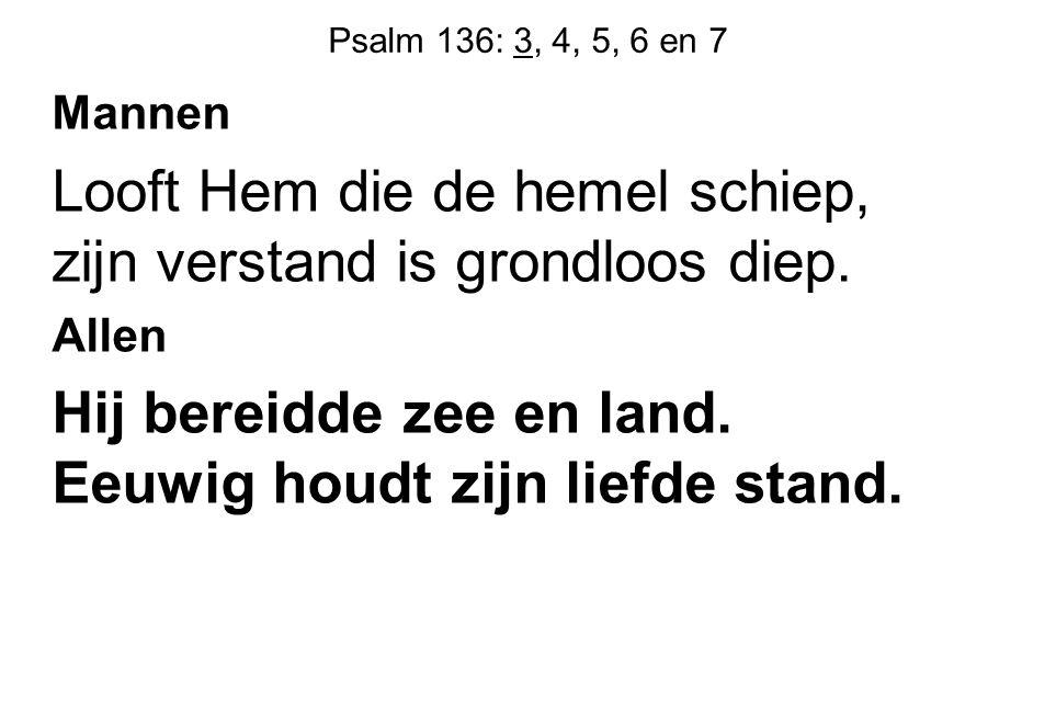 Psalm 136: 3, 4, 5, 6 en 7 Mannen Looft Hem die de hemel schiep, zijn verstand is grondloos diep. Allen Hij bereidde zee en land. Eeuwig houdt zijn li