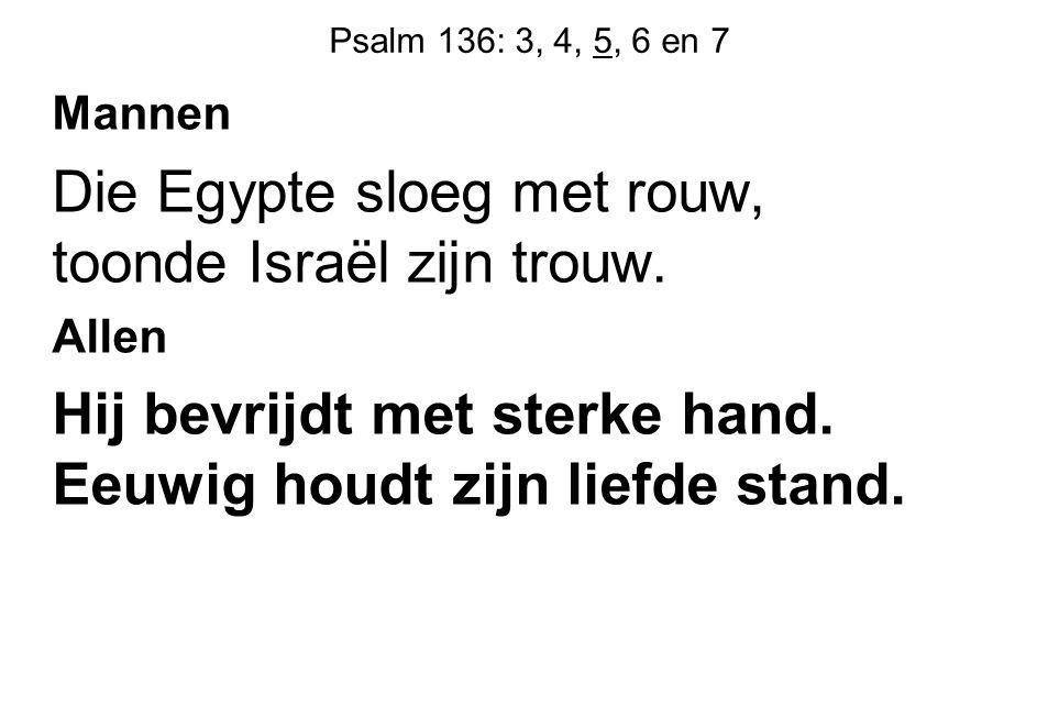 Psalm 136: 3, 4, 5, 6 en 7 Mannen Die Egypte sloeg met rouw, toonde Israël zijn trouw. Allen Hij bevrijdt met sterke hand. Eeuwig houdt zijn liefde st
