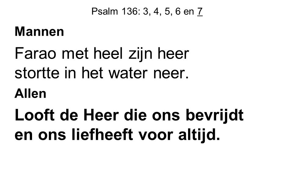 Psalm 136: 3, 4, 5, 6 en 7 Mannen Farao met heel zijn heer stortte in het water neer. Allen Looft de Heer die ons bevrijdt en ons liefheeft voor altij