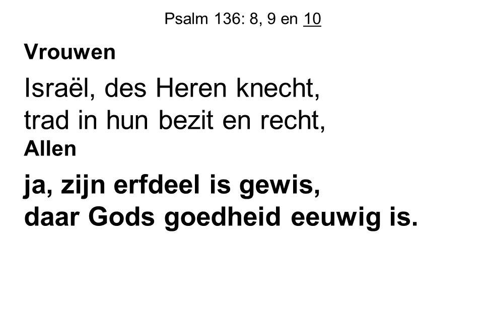 Psalm 136: 8, 9 en 10 Vrouwen Israël, des Heren knecht, trad in hun bezit en recht, Allen ja, zijn erfdeel is gewis, daar Gods goedheid eeuwig is.