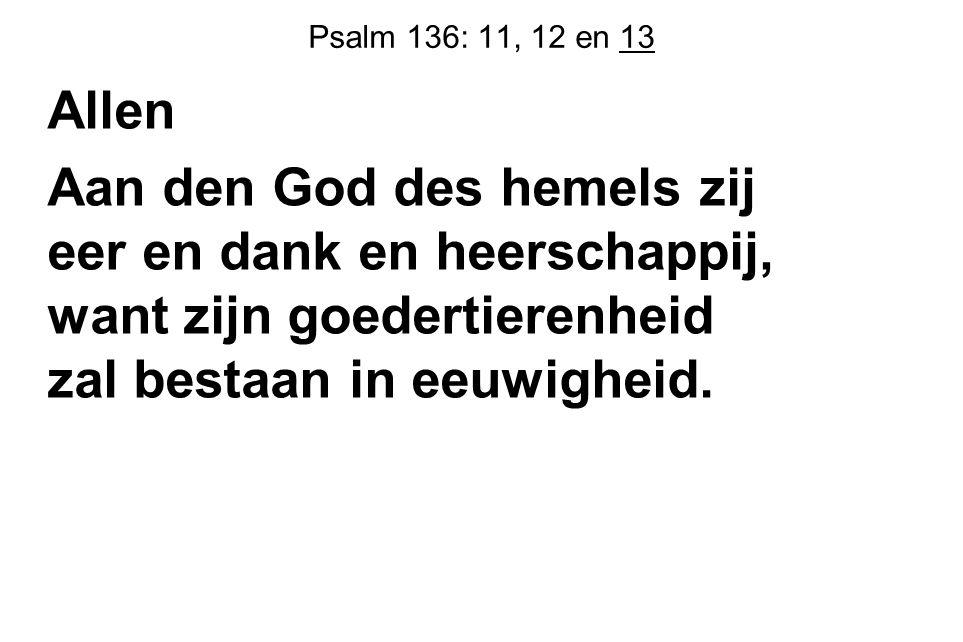 Psalm 136: 11, 12 en 13 Allen Aan den God des hemels zij eer en dank en heerschappij, want zijn goedertierenheid zal bestaan in eeuwigheid.