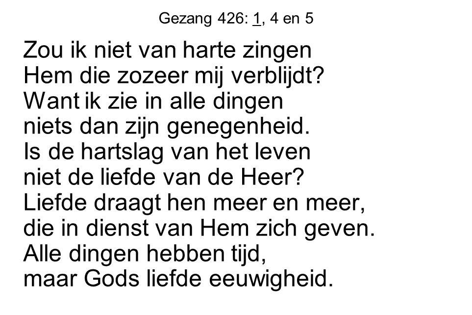 Gezang 426: 1, 4 en 5 Zou ik niet van harte zingen Hem die zozeer mij verblijdt? Want ik zie in alle dingen niets dan zijn genegenheid. Is de hartslag