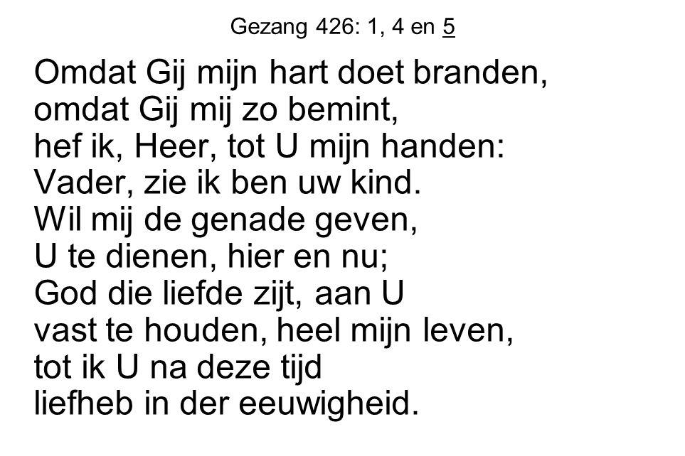 Gezang 426: 1, 4 en 5 Omdat Gij mijn hart doet branden, omdat Gij mij zo bemint, hef ik, Heer, tot U mijn handen: Vader, zie ik ben uw kind. Wil mij d