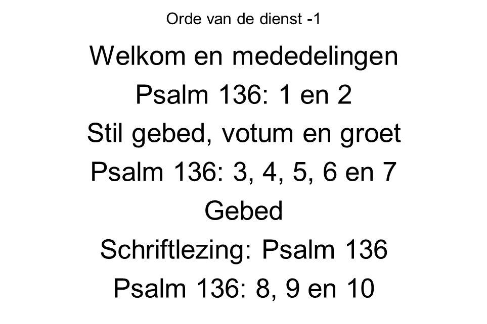 Orde van de dienst -1 Welkom en mededelingen Psalm 136: 1 en 2 Stil gebed, votum en groet Psalm 136: 3, 4, 5, 6 en 7 Gebed Schriftlezing: Psalm 136 Ps