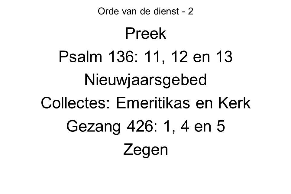 Orde van de dienst - 2 Preek Psalm 136: 11, 12 en 13 Nieuwjaarsgebed Collectes: Emeritikas en Kerk Gezang 426: 1, 4 en 5 Zegen