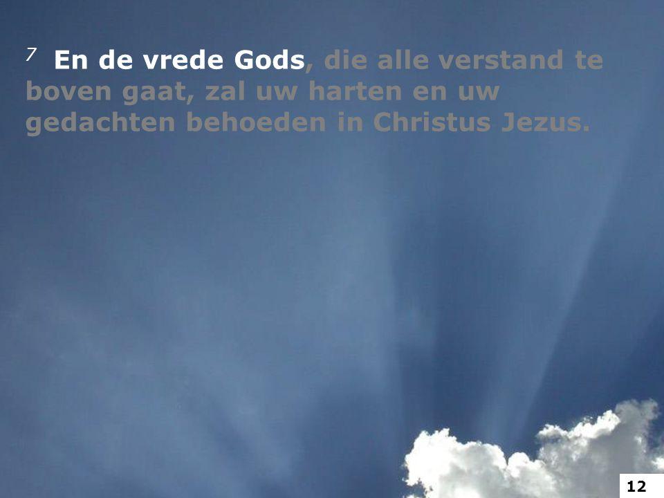 7 En de vrede Gods, die alle verstand te boven gaat, zal uw harten en uw gedachten behoeden in Christus Jezus. 12