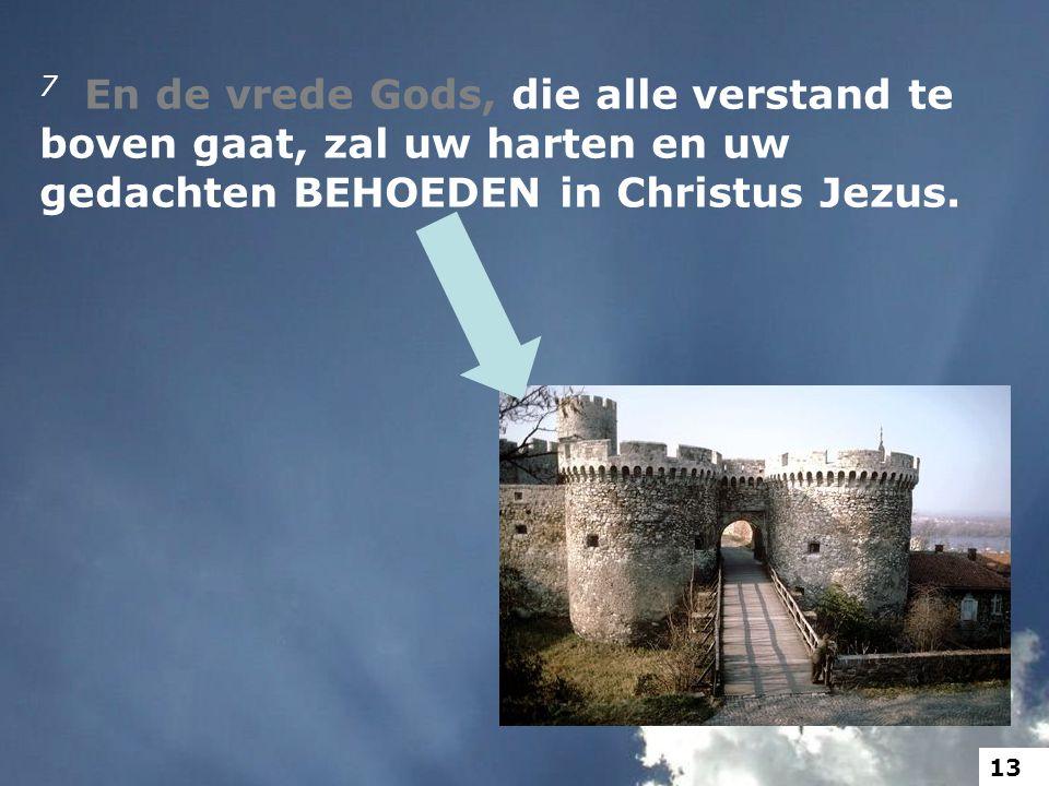 7 En de vrede Gods, die alle verstand te boven gaat, zal uw harten en uw gedachten BEHOEDEN in Christus Jezus. 13