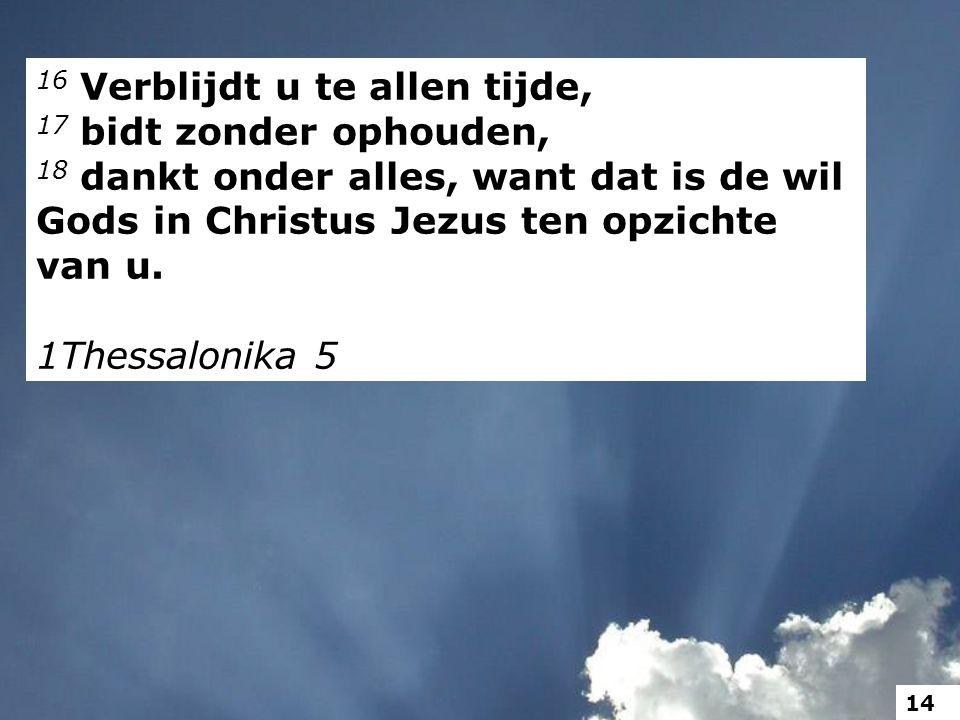 16 Verblijdt u te allen tijde, 17 bidt zonder ophouden, 18 dankt onder alles, want dat is de wil Gods in Christus Jezus ten opzichte van u. 1Thessalon