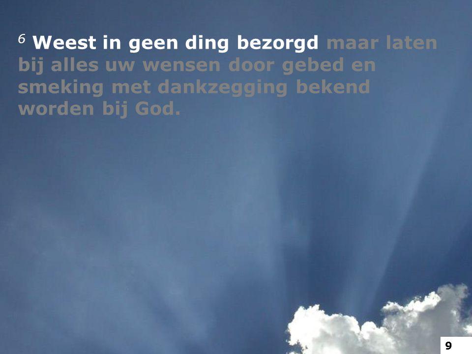 6 Weest in geen ding bezorgd maar laten bij alles uw wensen door gebed en smeking met dankzegging bekend worden bij God. 9
