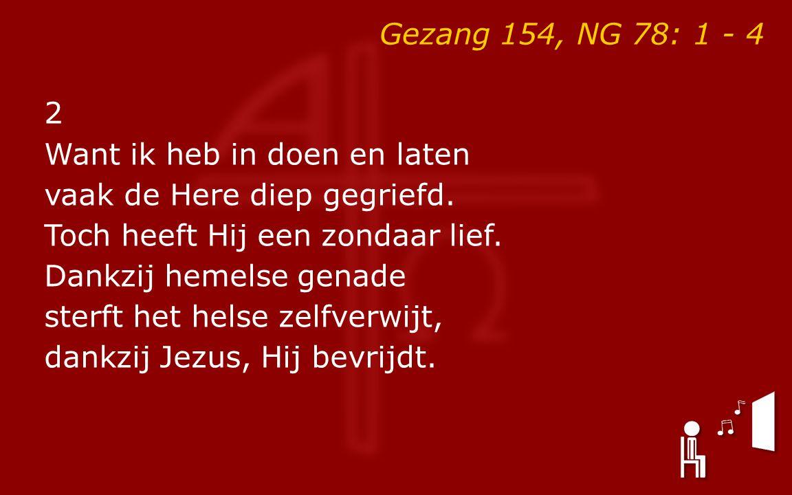 Gezang 154, NG 78: 1 - 4 2 Want ik heb in doen en laten vaak de Here diep gegriefd.