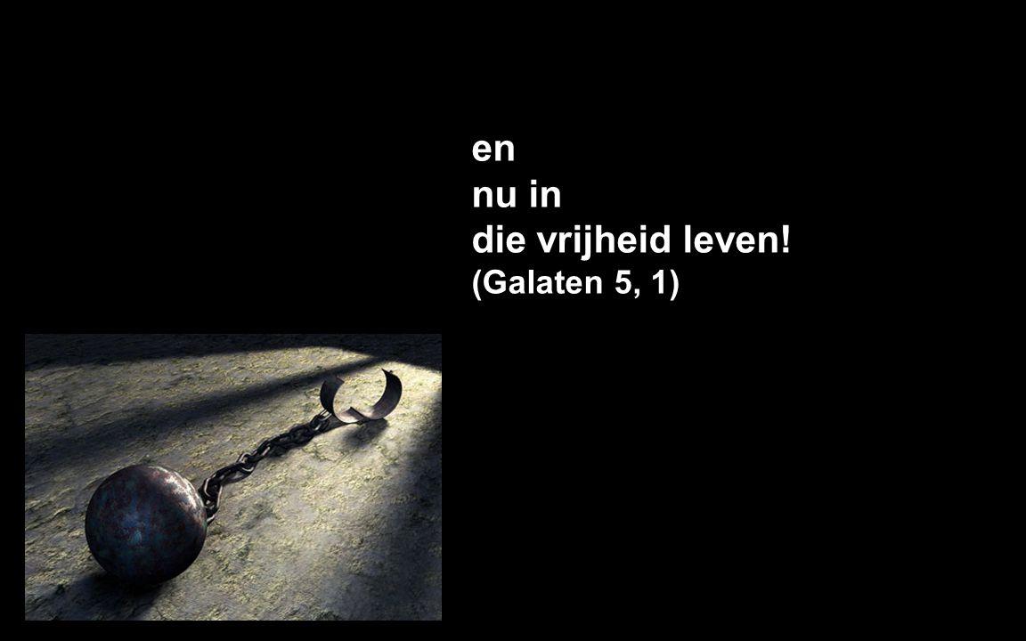 en nu in die vrijheid leven! (Galaten 5, 1)