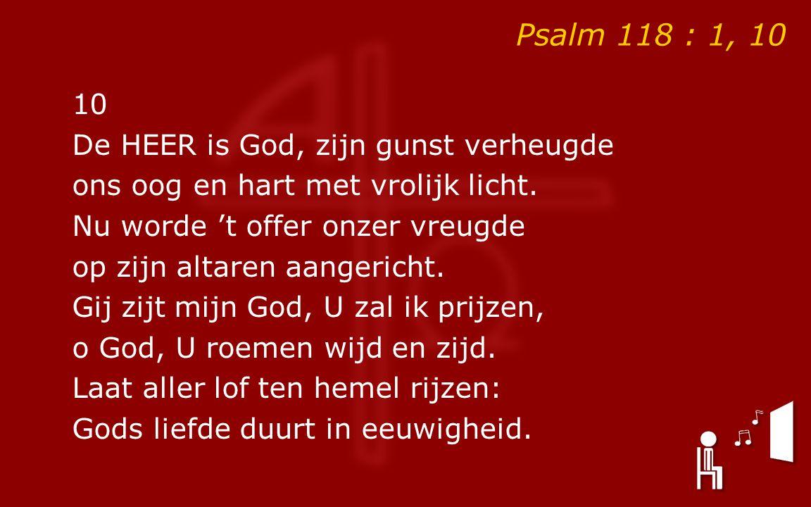 Psalm 118 : 1, 10 10 De HEER is God, zijn gunst verheugde ons oog en hart met vrolijk licht.