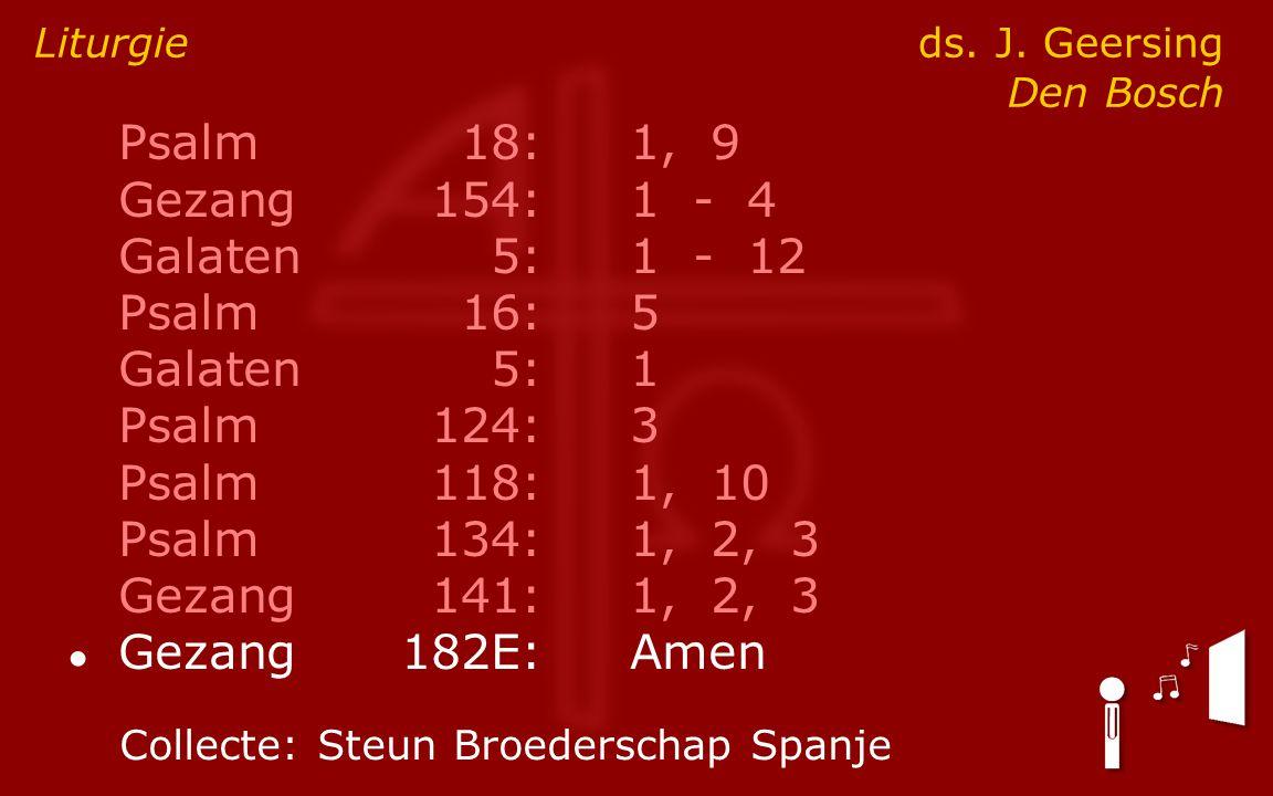 Psalm18:1, 9 Gezang154:1 - 4 Galaten5:1 - 12 Psalm16:5 Galaten5:1 Psalm124:3 Psalm118:1, 10 Psalm134:1, 2, 3 Gezang141:1, 2, 3 ● Gezang182E:Amen Liturgie ds.