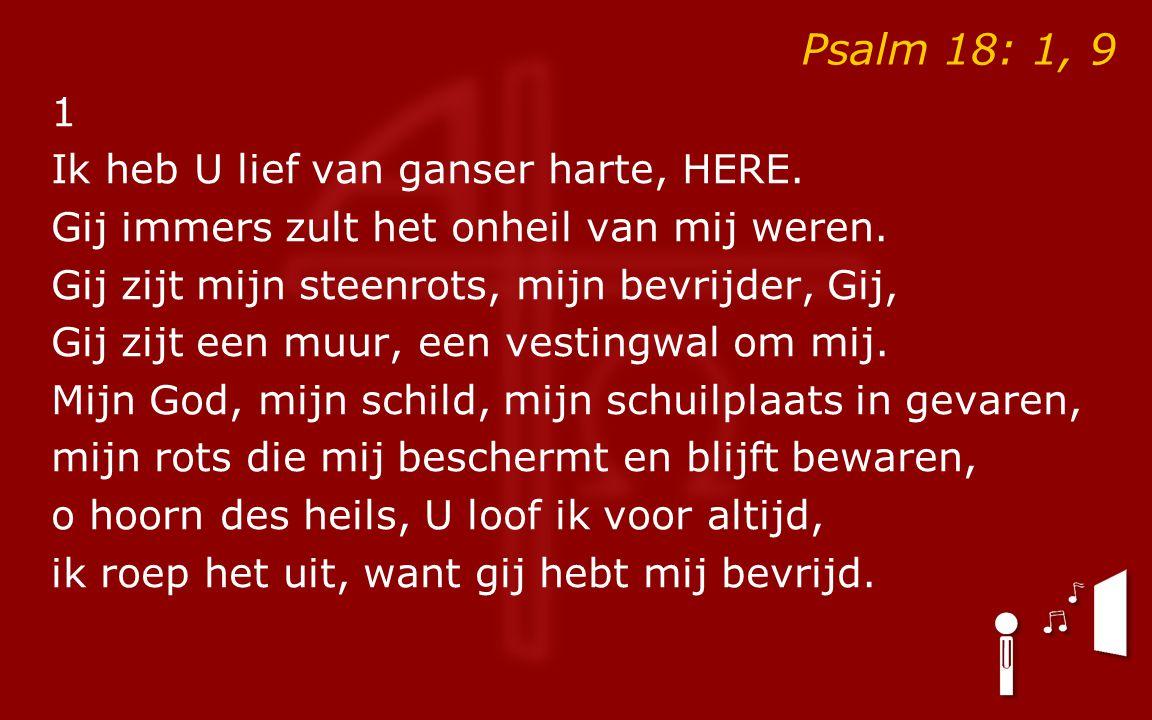 Psalm 18: 1, 9 1 Ik heb U lief van ganser harte, HERE.