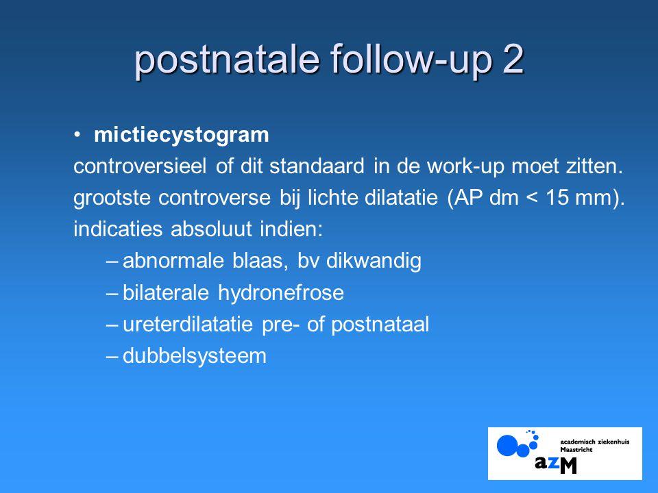 postnatale follow-up 2 mictiecystogram controversieel of dit standaard in de work-up moet zitten. grootste controverse bij lichte dilatatie (AP dm < 1