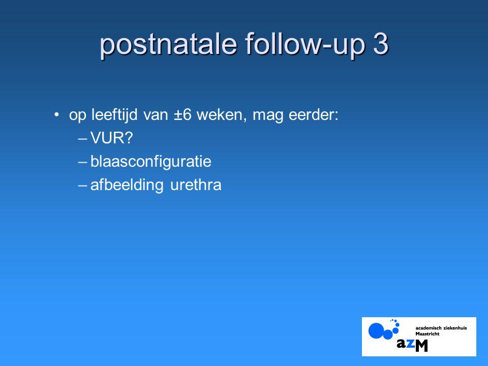 postnatale follow-up 3 op leeftijd van ±6 weken, mag eerder: –VUR.
