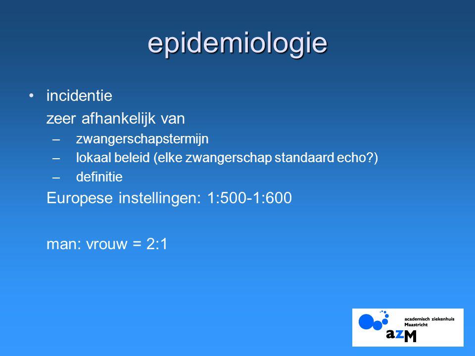 epidemiologie incidentie zeer afhankelijk van –zwangerschapstermijn –lokaal beleid (elke zwangerschap standaard echo?) –definitie Europese instellingen: 1:500-1:600 man: vrouw = 2:1