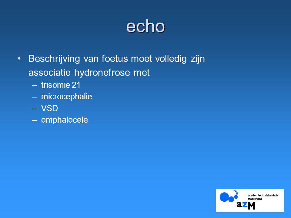 echo Beschrijving van foetus moet volledig zijn associatie hydronefrose met –trisomie 21 –microcephalie –VSD –omphalocele