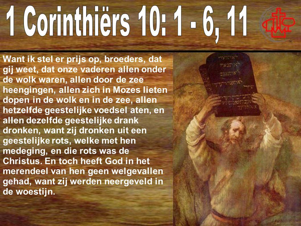 Want ik stel er prijs op, broeders, dat gij weet, dat onze vaderen allen onder de wolk waren, allen door de zee heengingen, allen zich in Mozes lieten dopen in de wolk en in de zee, allen hetzelfde geestelijke voedsel aten, en allen dezelfde geestelijke drank dronken, want zij dronken uit een geestelijke rots, welke met hen medeging, en die rots was de Christus.