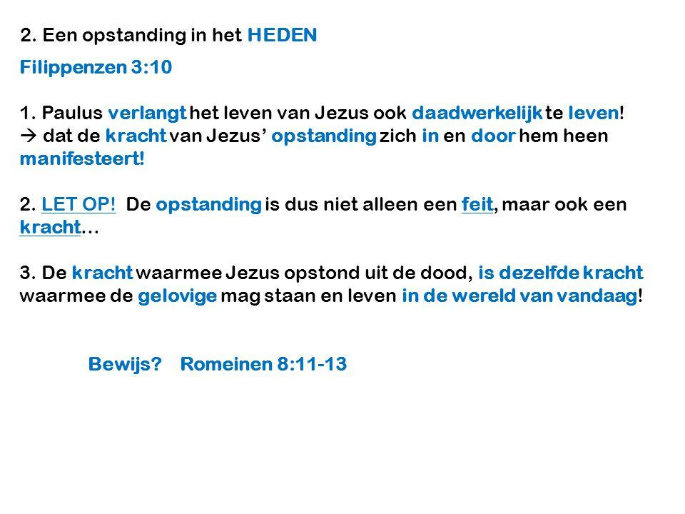 2. Een opstanding in het HEDEN Filippenzen 3:10 1. Paulus verlangt het leven van Jezus ook daadwerkelijk te leven!  dat de kracht van Jezus' opstandi