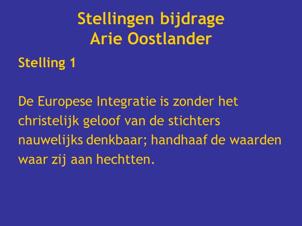 Stellingen bijdrage Arie Oostlander Stelling 1 De Europese Integratie is zonder het christelijk geloof van de stichters nauwelijks denkbaar; handhaaf de waarden waar zij aan hechtten.