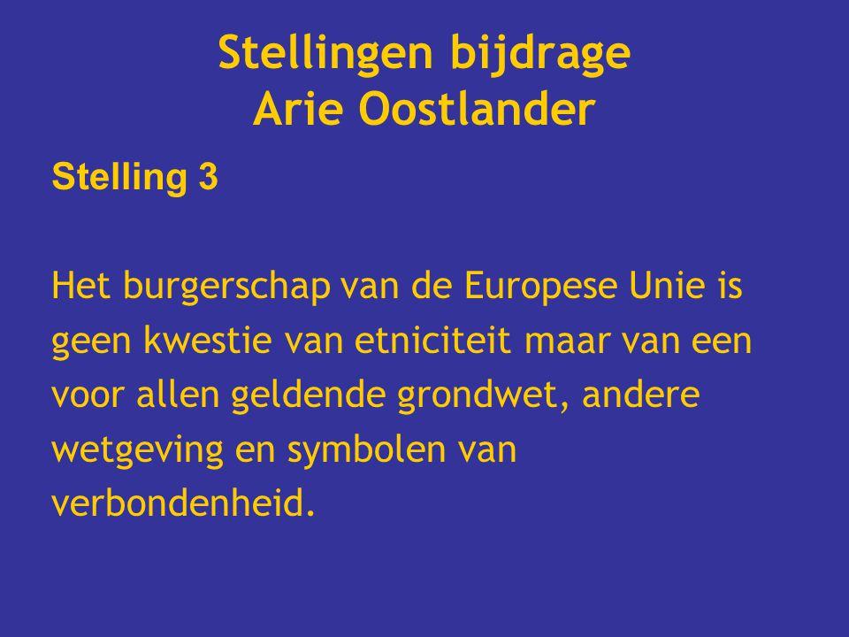 Stellingen bijdrage Arie Oostlander Stelling 3 Het burgerschap van de Europese Unie is geen kwestie van etniciteit maar van een voor allen geldende grondwet, andere wetgeving en symbolen van verbondenheid.