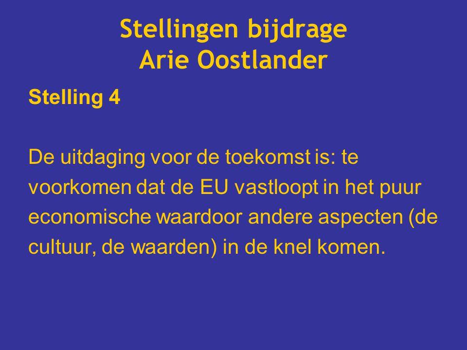 Stellingen bijdrage Arie Oostlander Stelling 4 De uitdaging voor de toekomst is: te voorkomen dat de EU vastloopt in het puur economische waardoor andere aspecten (de cultuur, de waarden) in de knel komen.