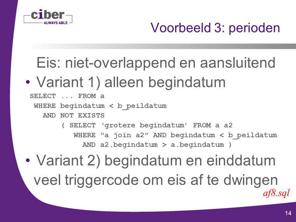 14 Voorbeeld 3: perioden Eis: niet-overlappend en aansluitend Variant 1) alleen begindatum SELECT...