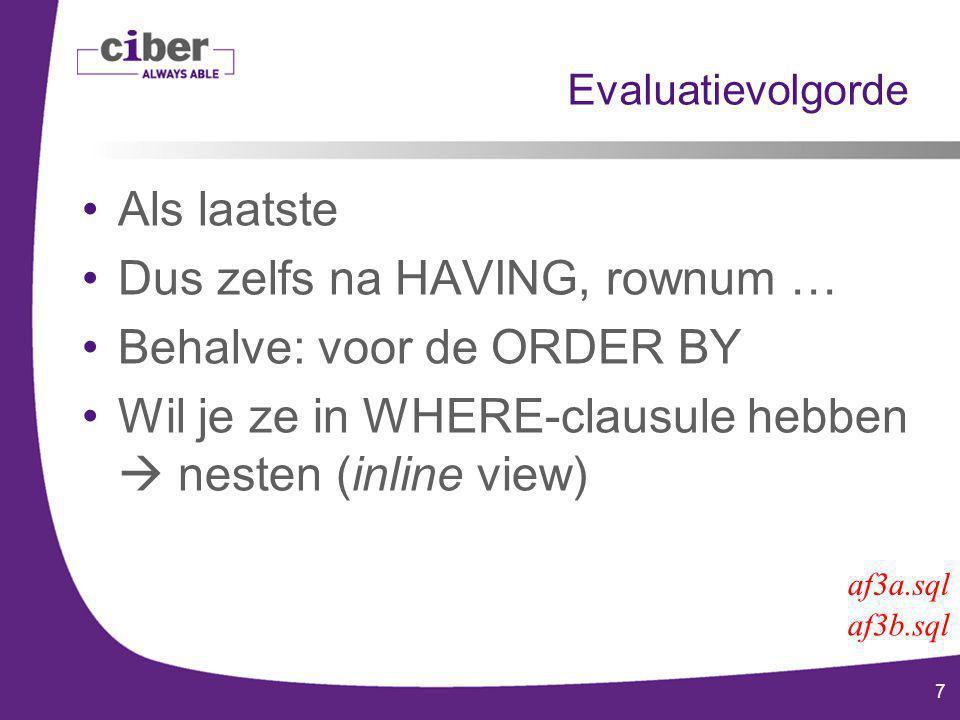 7 Evaluatievolgorde Als laatste Dus zelfs na HAVING, rownum … Behalve: voor de ORDER BY Wil je ze in WHERE-clausule hebben  nesten (inline view) af3b.sql af3a.sql