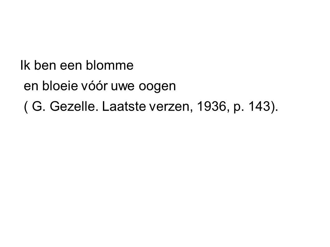 Ik ben een blomme en bloeie vóór uwe oogen ( G. Gezelle. Laatste verzen, 1936, p. 143).