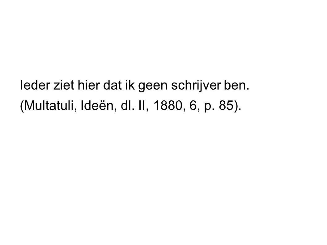 Ieder ziet hier dat ik geen schrijver ben. (Multatuli, Ideën, dl. II, 1880, 6, p. 85).