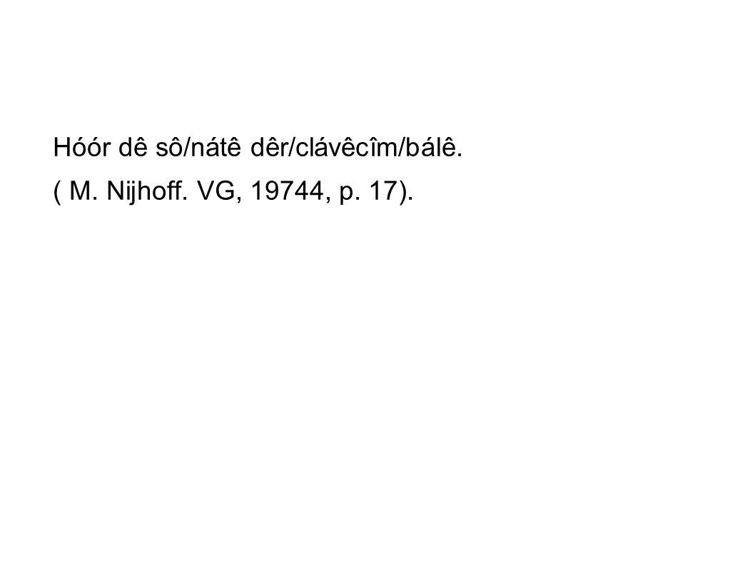 Hóór dê sô/nátê dêr/clávêcîm/bálê. ( M. Nijhoff. VG, 19744, p. 17).