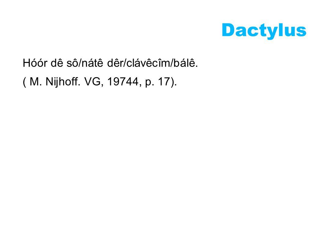 Dactylus Hóór dê sô/nátê dêr/clávêcîm/bálê. ( M. Nijhoff. VG, 19744, p. 17).
