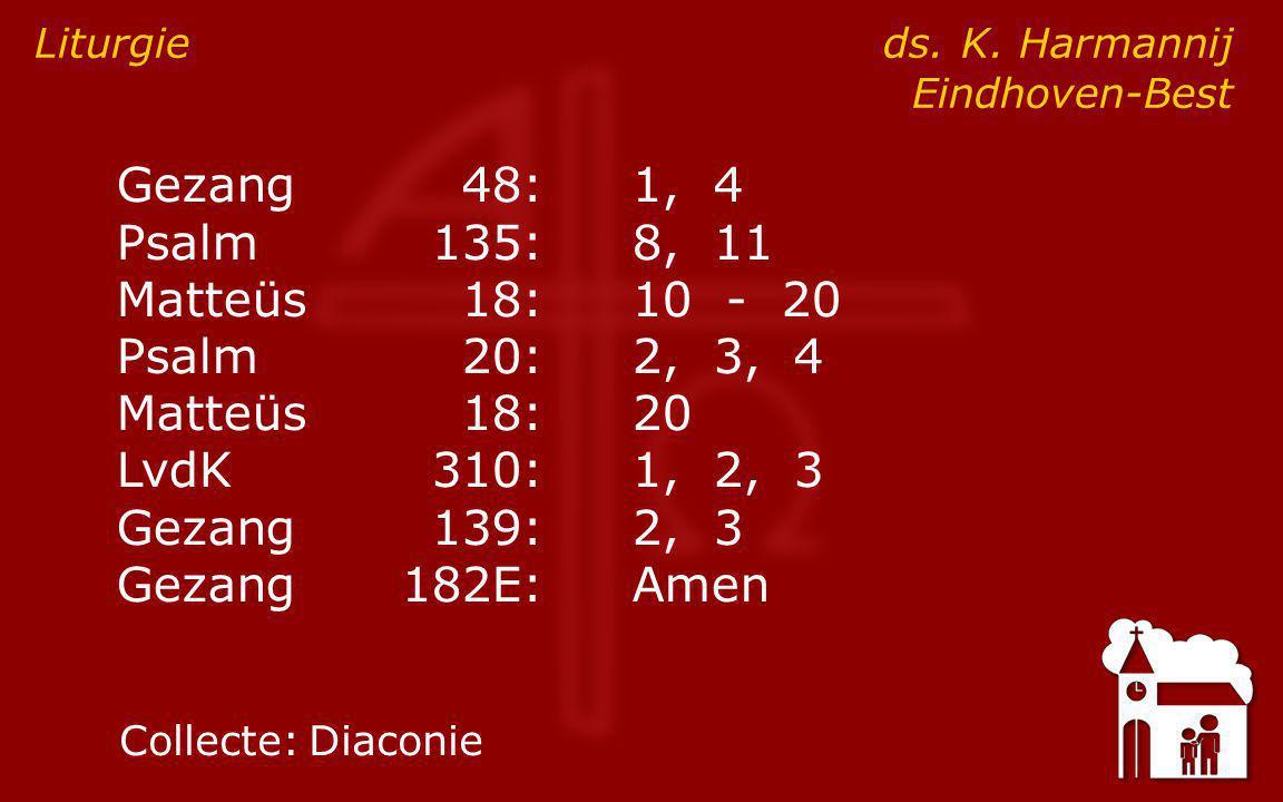 Gezang48:1, 4 Psalm135:8, 11 Matteüs18:10 - 20 Psalm20:2, 3, 4 Matteüs18:20 LvdK310:1, 2, 3 Gezang139:2, 3 Gezang182E:Amen Liturgie ds.