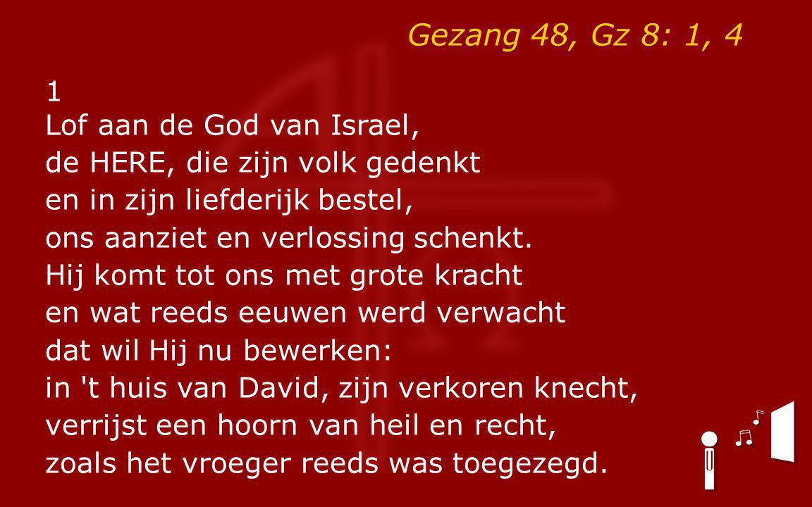 Gezang 48, Gz 8: 1, 4 1 Lof aan de God van Israel, de HERE, die zijn volk gedenkt en in zijn liefderijk bestel, ons aanziet en verlossing schenkt. Hij
