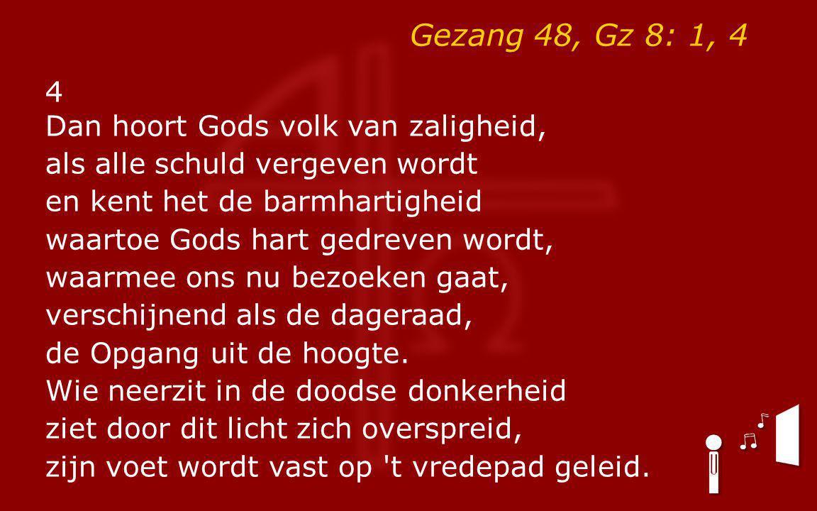 Gezang 48, Gz 8: 1, 4 4 Dan hoort Gods volk van zaligheid, als alle schuld vergeven wordt en kent het de barmhartigheid waartoe Gods hart gedreven wor