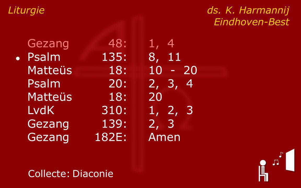 Gezang48:1, 4 ● Psalm135:8, 11 Matteüs18:10 - 20 Psalm20:2, 3, 4 Matteüs18:20 LvdK310:1, 2, 3 Gezang139:2, 3 Gezang182E:Amen Liturgie ds.