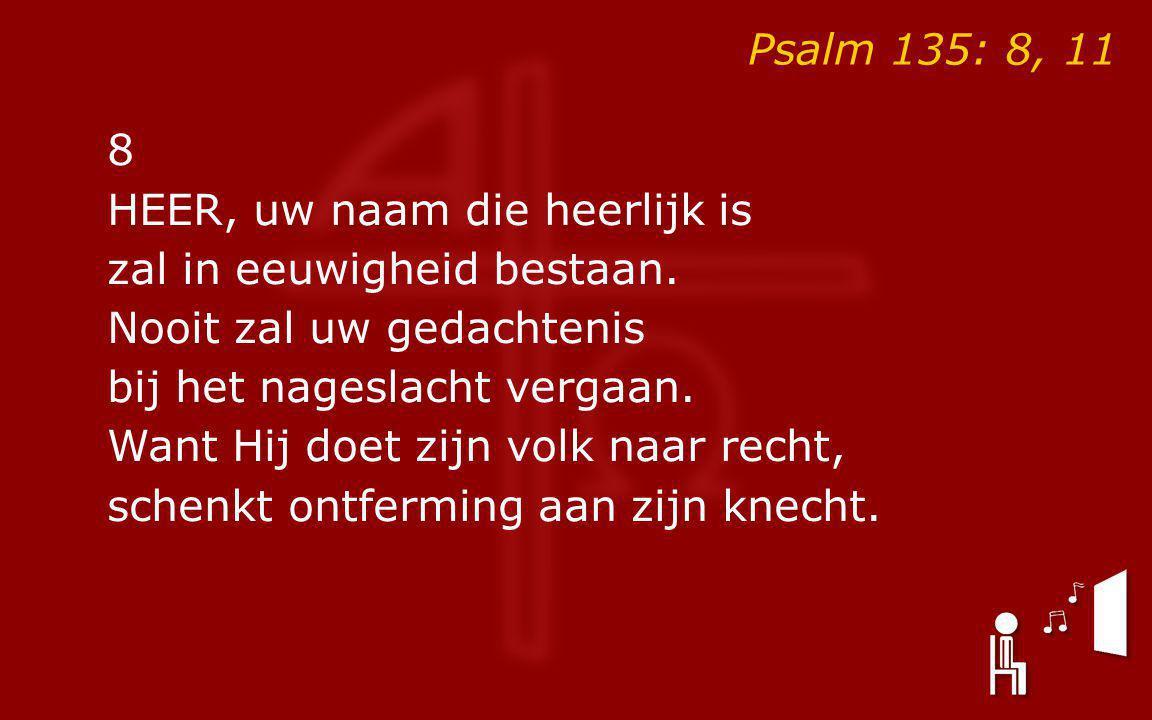 Psalm 135: 8, 11 8 HEER, uw naam die heerlijk is zal in eeuwigheid bestaan. Nooit zal uw gedachtenis bij het nageslacht vergaan. Want Hij doet zijn vo