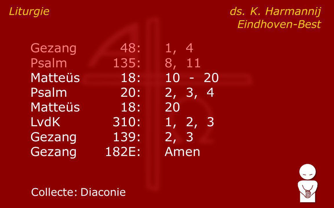 Gezang48:1, 4 Psalm135:8, 11 Matteüs18:10 - 20 Psalm20:2, 3, 4 Matteüs18:20 LvdK310:1, 2, 3 Gezang139:2, 3 Gezang182E:Amen Liturgie ds. K. Harmannij E