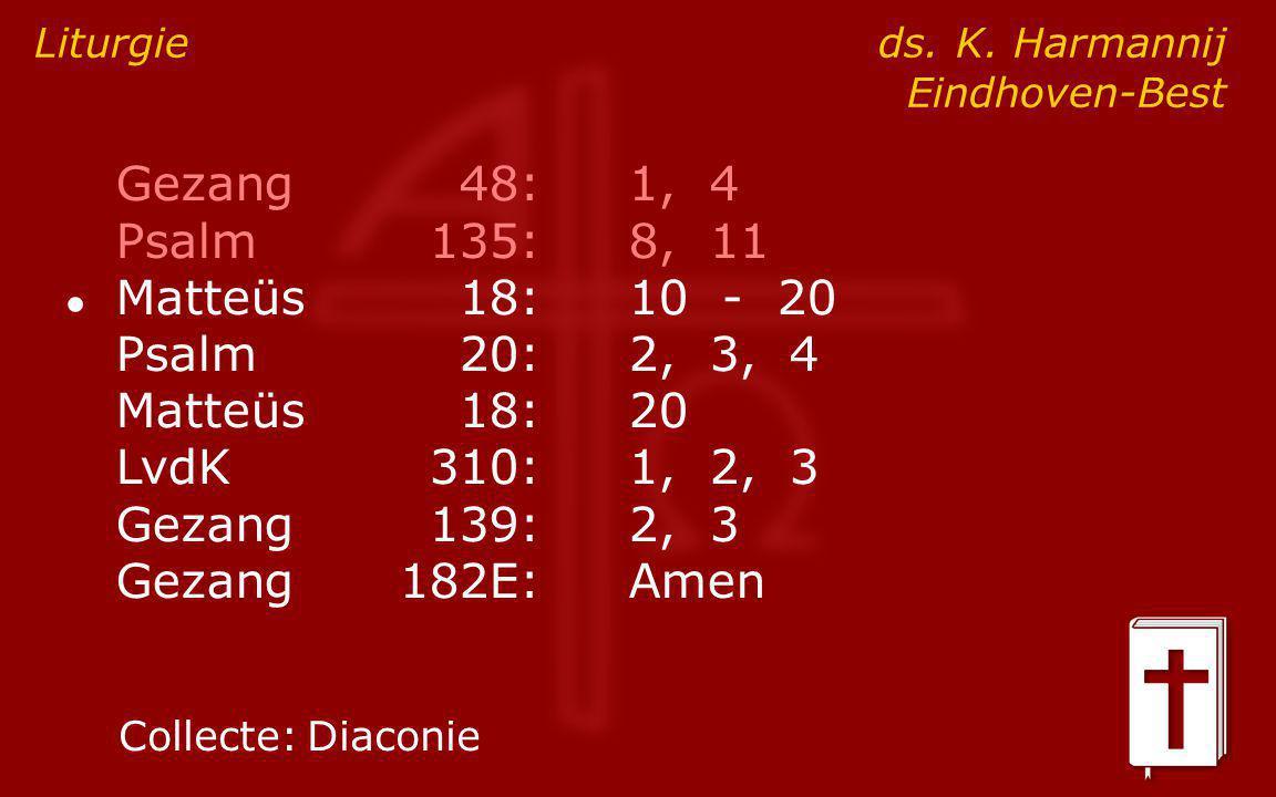 Gezang48:1, 4 Psalm135:8, 11 ● Matteüs18:10 - 20 Psalm20:2, 3, 4 Matteüs18:20 LvdK310:1, 2, 3 Gezang139:2, 3 Gezang182E:Amen Liturgie ds. K. Harmannij