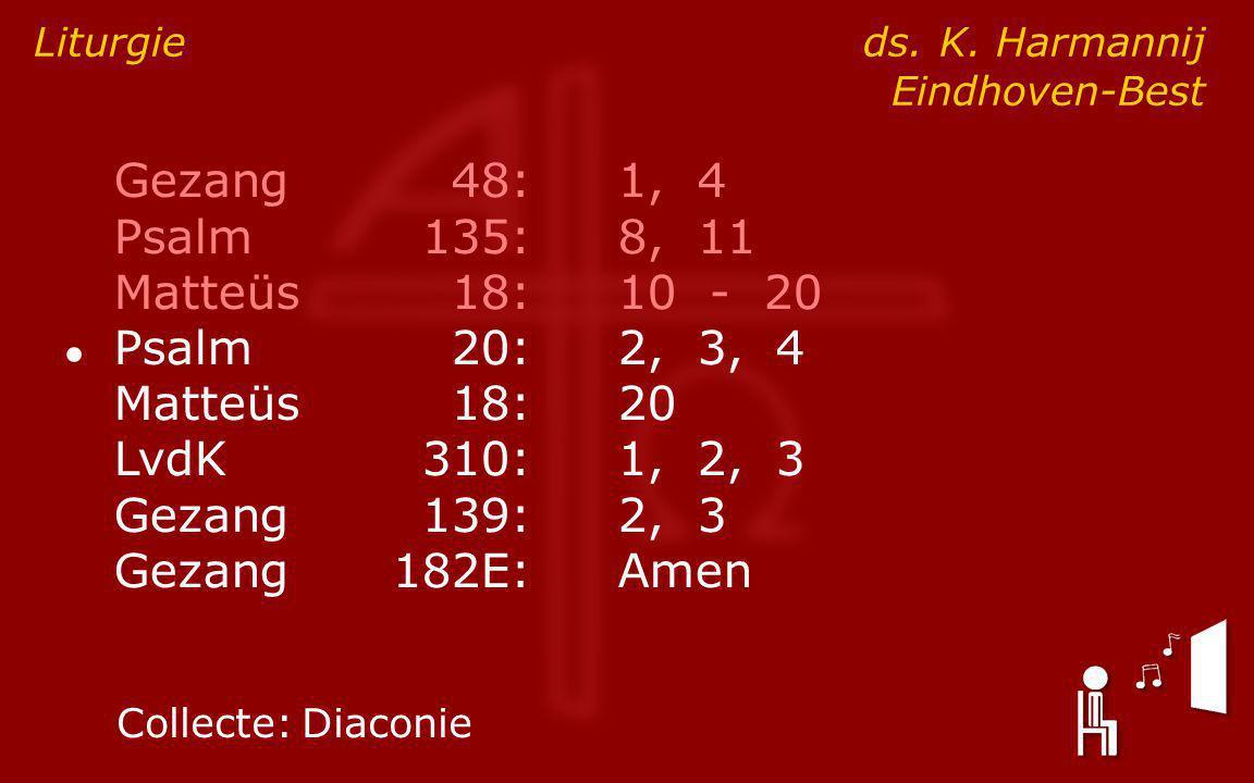 Gezang48:1, 4 Psalm135:8, 11 Matteüs18:10 - 20 ● Psalm20:2, 3, 4 Matteüs18:20 LvdK310:1, 2, 3 Gezang139:2, 3 Gezang182E:Amen Liturgie ds.