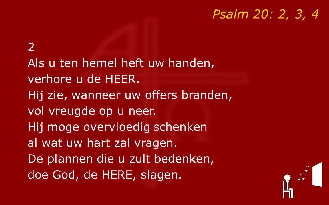 Psalm 20: 2, 3, 4 2 Als u ten hemel heft uw handen, verhore u de HEER. Hij zie, wanneer uw offers branden, vol vreugde op u neer. Hij moge overvloedig