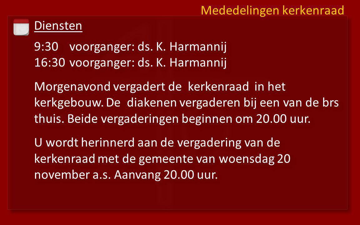 Diensten 9:30voorganger: ds. K. Harmannij 16:30 voorganger: ds. K. Harmannij Morgenavond vergadert de kerkenraad in het kerkgebouw. De diakenen vergad