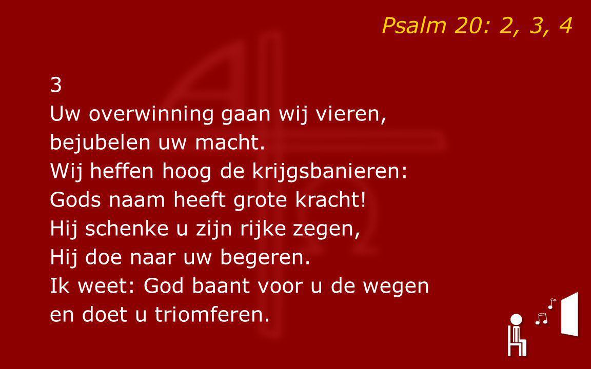 Psalm 20: 2, 3, 4 3 Uw overwinning gaan wij vieren, bejubelen uw macht. Wij heffen hoog de krijgsbanieren: Gods naam heeft grote kracht! Hij schenke u