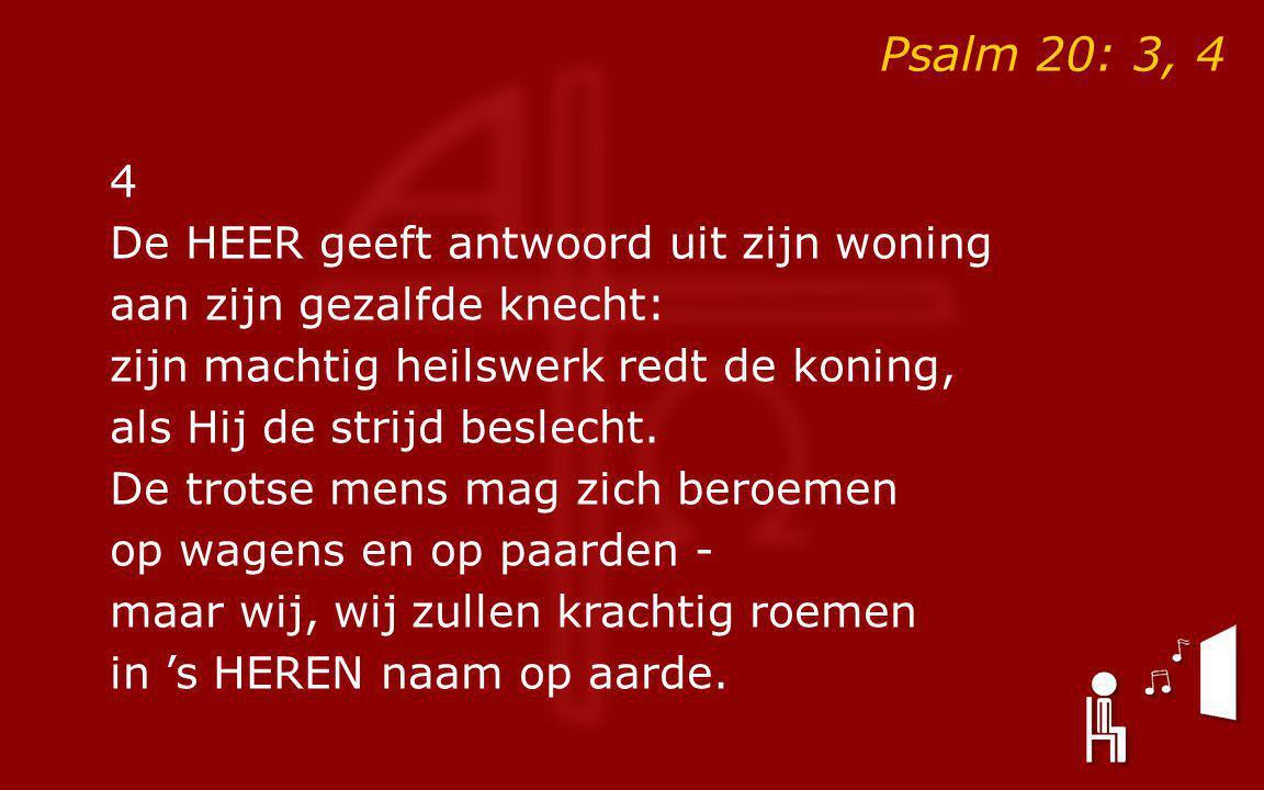 Psalm 20: 3, 4 4 De HEER geeft antwoord uit zijn woning aan zijn gezalfde knecht: zijn machtig heilswerk redt de koning, als Hij de strijd beslecht.