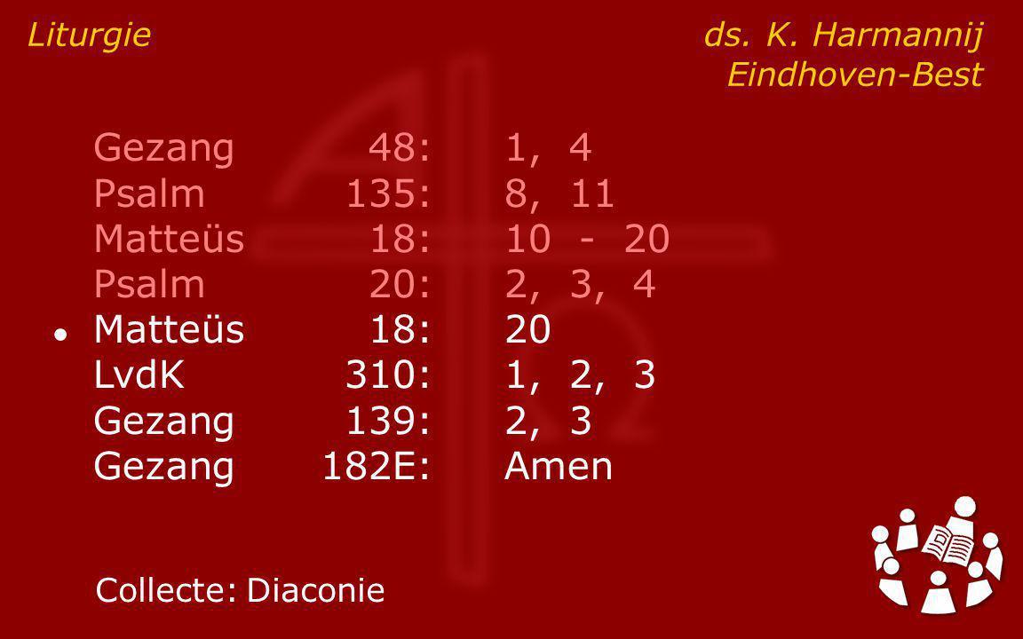 Gezang48:1, 4 Psalm135:8, 11 Matteüs18:10 - 20 Psalm20:2, 3, 4 ● Matteüs18:20 LvdK310:1, 2, 3 Gezang139:2, 3 Gezang182E:Amen Liturgie ds.
